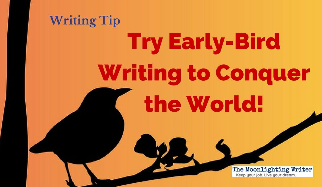 Try Early-Bird Writing to Conquer the World — Quick Writing Tip