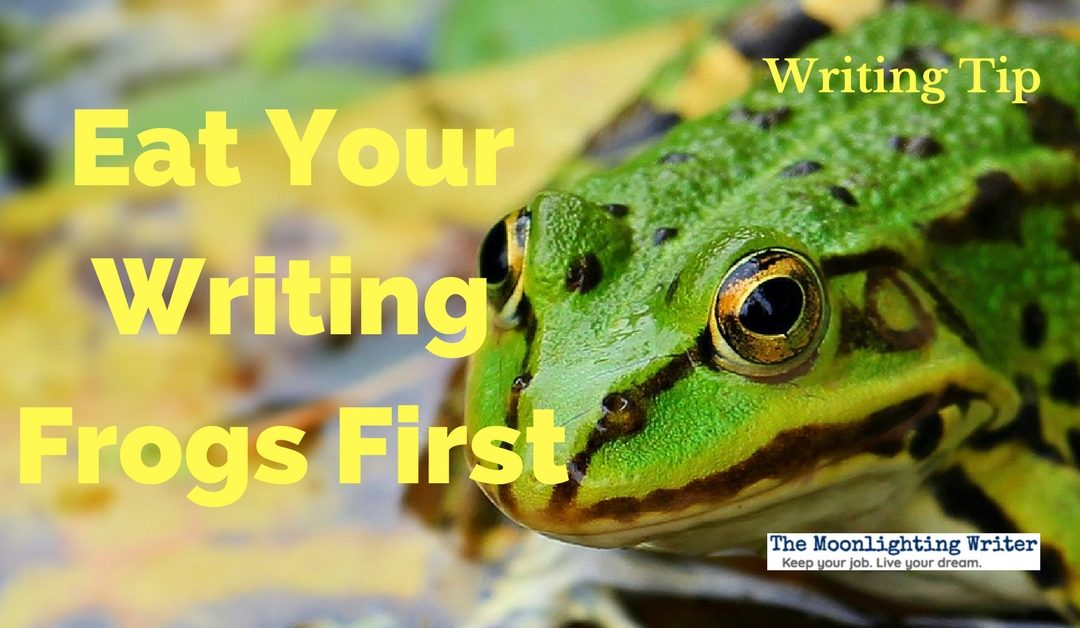 Eat Your Writing Frogs First — Quick Writing Tip