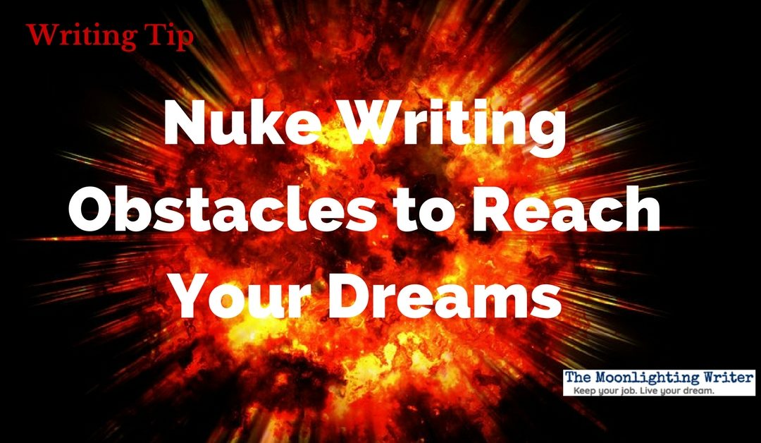 Nuke Writing Obstacles to Reach Your Dreams — Quick Writing Tip