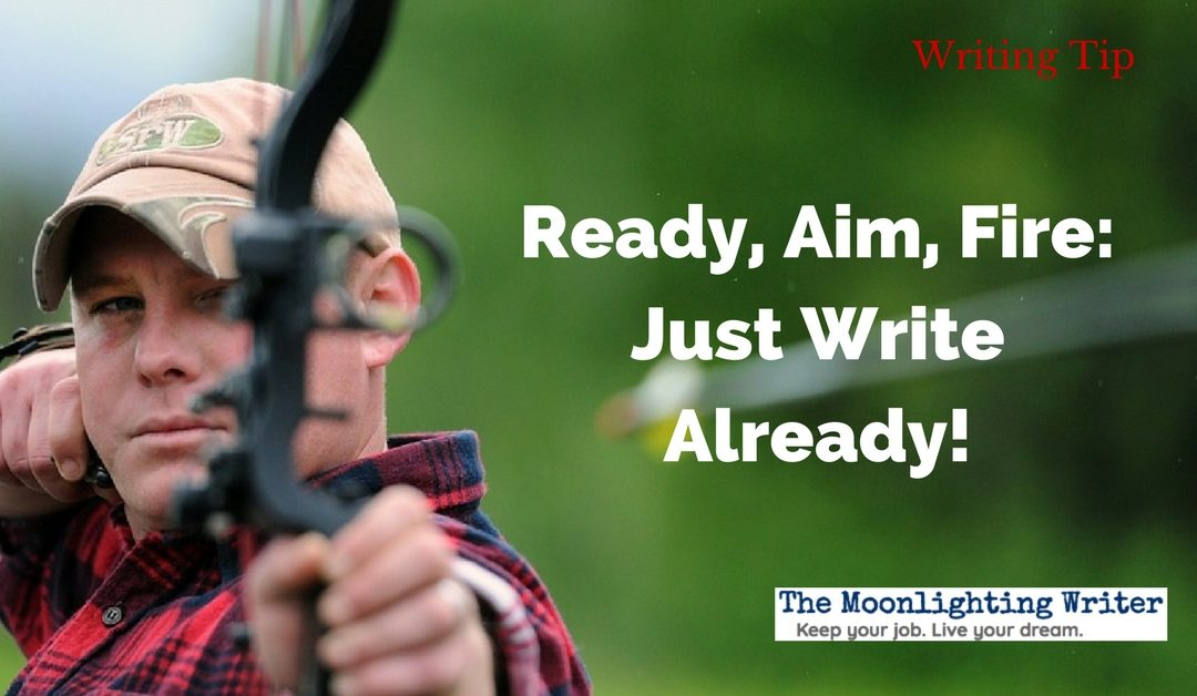Ready, Aim, Fire: Just Write Already! — Quick Writing Tip