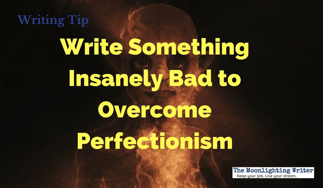 Write Something Insanely Bad to Overcome Perfectionism — Quick Writing Tip