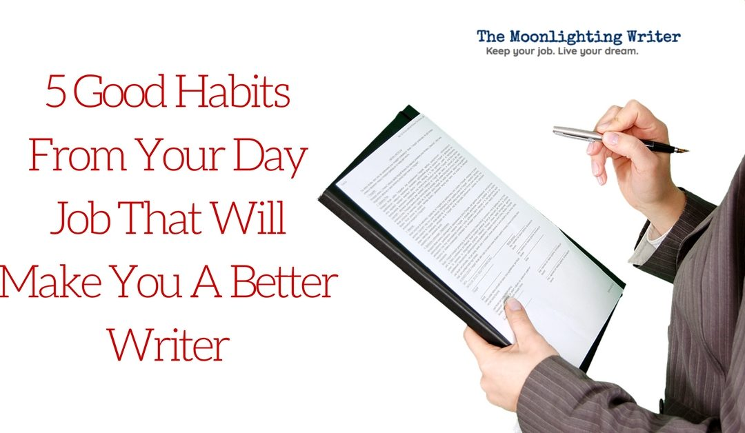 Wonderful 5 Good Habits From Your Day Job That Will Make You A Better Writer  Day Job